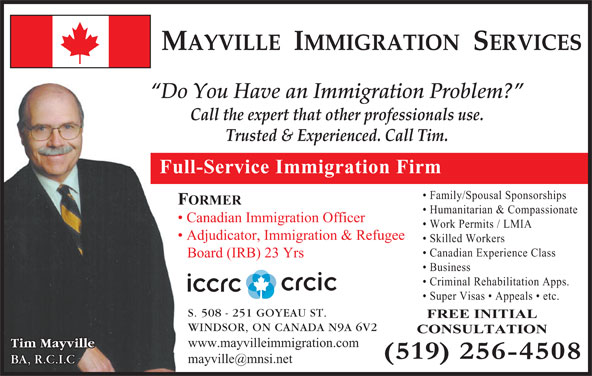 Mayville Immigration Services (519-256-4508) - Display Ad - MAYVILLE  IMMIGRATION  SERVICES Do You Have an Immigration Problem? Call the expert that other professionals use. Trusted & Experienced. Call Tim. Full-Service Immigration Firm FREE INITIAL Family/Spousal Sponsorships FORMER Humanitarian & Compassionate Canadian Immigration Officer Work Permits / LMIA Adjudicator, Immigration & Refugee Skilled Workers Canadian Experience Class Board (IRB) 23 Yrs Business Criminal Rehabilitation Apps. Super Visas   Appeals   etc. S. 508 - 251 GOYEAU ST. WINDSOR, ON CANADA N9A 6V2 CONSULTATION www.mayvilleimmigration.com Tim Mayville BA, R.C.I.C