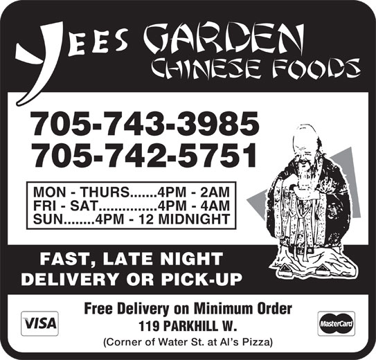 Yees Garden Chinese Foods (705-742-5751) - Display Ad - MON - THURS.......4PM - 2AM FRI - SAT...............4PM - 4AM SUN........4PM - 12 MIDNIGHT FAST, LATE NIGHT DELIVERY OR PICK-UP Free Delivery on Minimum Order 119 PARKHILL W. (Corner of Water St. at Al s Pizza) 705-743-3985 705-742-5751