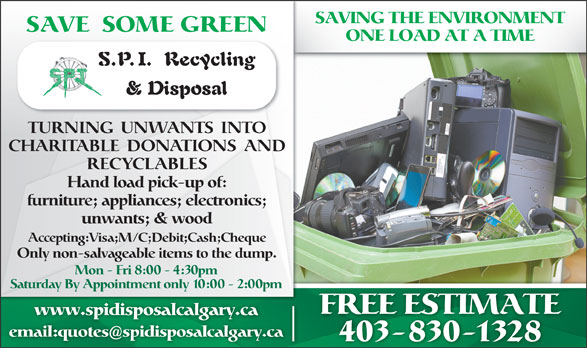 SPI Disposal & Recycling (403-830-1328) - Display Ad - SAVING THE ENVIRONMENT SAVE SOME GREEN ONE LOAD AT A TIME TURNING  UNWANTS  INTO CHARITABLE  DONATIONS  AND RECYCLABLES Hand load pick-up of: furniture; appliances; electronics; unwants; & wood Accepting:Visa;M/C;Debit;Cash;Cheque Only non-salvageable items to the dump. Mon - Fri 8:00 - 4:30pm Saturday By Appointment only 10:00 - 2:00pm FREE ESTIMATE www.spidisposalcalgary.ca email:quotesspidisposalcalgary.ca 403-830-1328