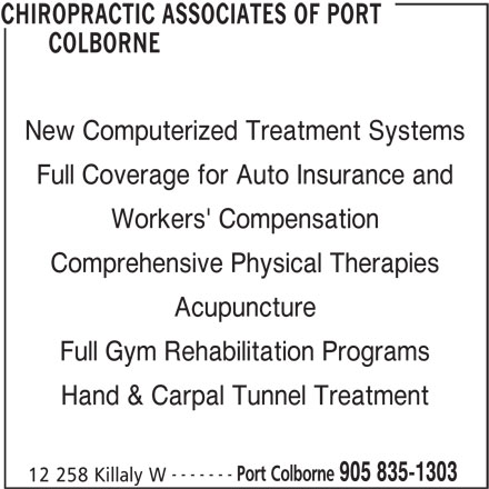 Chiropractic Associates of Port Colborne (905-835-1303) - Display Ad - COLBORNE New Computerized Treatment Systems Full Coverage for Auto Insurance and Workers' Compensation Comprehensive Physical Therapies Acupuncture Full Gym Rehabilitation Programs ------- Port Colborne 905 835-1303 12 258 Killaly W CHIROPRACTIC ASSOCIATES OF PORT Hand & Carpal Tunnel Treatment