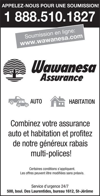 Wawanesa Assurance (1-888-920-0131) - Annonce illustrée======= - Combinez votre assurance auto et habitation et profitez de notre généreux rabais multi-polices! Certaines conditions s appliquent. Les offres peuvent être modifiées sans préavis. Service d urgence 24/7 500, boul. Des Laurentides, bureau 1612, St-Jérôme APPELEZ-NOUS POUR UNE SOUMISSION! 1 888.510.1827 Soumission en ligne: www.wawanesa.com AUTO HABITATION