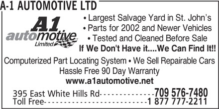 A-1 Automotive Ltd (709-576-7480) - Display Ad - Computerized Part Locating System  We Sell Repairable Cars Hassle Free 90 Day Warranty A-1 AUTOMOTIVE LTD  Largest Salvage Yard in St. John s  Parts for 2002 and Newer Vehicles  Tested and Cleaned Before Sale If We Don't Have it....We Can Find It!! www.a1automotive.net 709 576-7480 395 East White Hills Rd-------------- Toll Free-------------------------- 1 877 777-2211