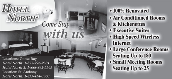 Hotel North Two (709-896-3398) - Display Ad - Small Meeting Rooms Hotel North: 1-877-996-9301 Hotel North 2: 1-888-892-5505 Seating Up to 25 Location: St. Anthony Hotel North: 1-855-454-3300 OTELOTEL 100% Renovated ORTHHT & Kitchenettes Come Stay Executive Suites with us High Speed Wireless Internet Air Conditioned Rooms Large Conference Rooms Seating Up to 180 Locations: Goose Bay