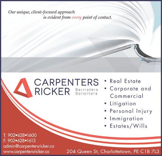 Carpenters Ricker (902-628-1600) - Display Ad - is evident from every point of contact. Real Estate Corporate and Commercial Litigation Personal Injury Immigration Estates/Wills T. 902 628 1600 F. 902 628 1613 www.carpentersricker.ca 204 Queen St, Charlottetown, PE C1B 7L3 Our unique, client-focused approach