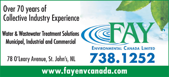 Fay Environmental Canada Limited (709-738-1252) - Display Ad - Over 70 years of Collective Industry Experience Water & Wastewater Treatment Solutions Municipal, Industrial and Commercial ENVIRONMENTAL CANADA LIMITED 78 O Leary Avenue, St. John s, NL 738.1252 www.fayenvcanada.com