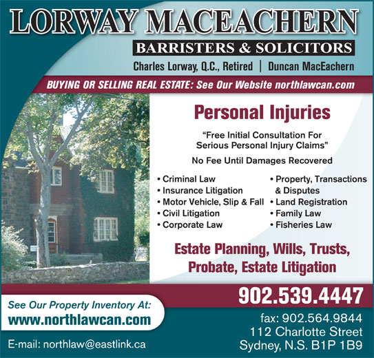 Lorway MacEachern (902-539-4447) - Display Ad - Charles Lorway, Q.C., Retired    Duncan MacEachern Property, Transactions Insurance Litigation & Disputes Motor Vehicle, Slip & Fall  Land Registration Civil Litigation Family Law Corporate Law Fisheries Law Estate Planning, Wills, Trusts, Probate, Estate Litigation 902.539.4447 See Our Property Inventory At: BUYING OR SELLING REAL ESTATE: See Our Website northlawcan.com Personal Injuries Free Initial Consultation For Serious Personal Injury Claims No Fee Until Damages Recovered Criminal Law fax: 902.564.9844 www.northlawcan.com 112 Charlotte Street Sydney, N.S. B1P 1B9
