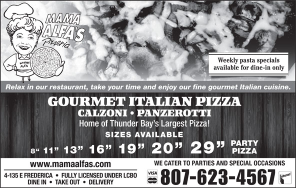 Mama Alfa's Pizzeria Inc (807-623-4567) - Annonce illustrée======= - Weekly pasta specials available for dine-in only Relax in our restaurant, take your time and enjoy our fine gourmet Italian cuisine. GOURMET ITALIAN PIZZA CALZONI   PANZEROTTI Home of Thunder Bay s Largest Pizza! SIZES AVAILABLE PARTY 8  11  13  16  19  20  29 PIZZA WE CATER TO PARTIES AND SPECIAL OCCASIONS www.mamaalfas.com 4-135 E FREDERICA     FULLY LICENSED UNDER LCBO DINE IN     TAKE OUT     DELIVERY 807-623-4567
