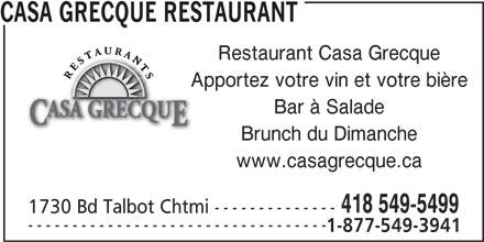 Casa Grecque (418-549-5499) - Annonce illustrée======= - CASA GRECQUE RESTAURANT Restaurant Casa Grecque Apportez votre vin et votre bière Brunch du Dimanche Bar à Salade www.casagrecque.ca 418 549-5499 1730 Bd Talbot Chtmi -------------- ---------------------------------- 1-877-549-3941
