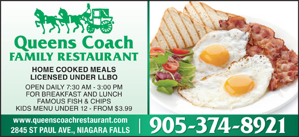 Queen's Coach Restaurant (905-374-8921) - Annonce illustrée======= - HOME COOKED MEALS LICENSED UNDER LLBO OPEN DAILY 7:30 AM - 3:00 PM FOR BREAKFAST AND LUNCH FAMOUS FISH & CHIPS KIDS MENU UNDER 12 - FROM $3.99 www.queenscoachrestaurant.com 2845 ST PAUL AVE., NIAGARA FALLS 905-374-8921