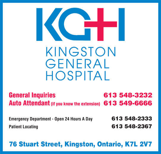 Kingston General Hospital (613-548-3232) - Display Ad - General Inquiries 613 548-3232 Auto Attendant (if you know the extension) 613 549-6666 Emergency Department - Open 24 Hours A Day 613 548-2333 Patient Locating 613 548-2367 76 Stuart Street, Kingston, Ontario, K7L 2V7