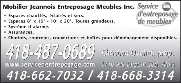 Mobilier Jeannois Entreposage Meubles Inc (418-487-0689) - Annonce illustrée======= - Mobilier Jeannois Entreposage Meubles Inc. Espaces chauffés, éclairés et secs. Espaces 8' x 10' - 10' x 20'. Toutes grandeurs. Système d'alarme. Assurances. Chariots, courroies, couvertures et boîtes pour déménagement disponibles. Christian Ouellet, prop. 418-487-0689 1710 ave Dupont Sud, Alma www.servicedentreposage.com 1710 ave Dupont Sud, Alma www.servicedentreposage.com 418-662-7032 / 418-668-3314