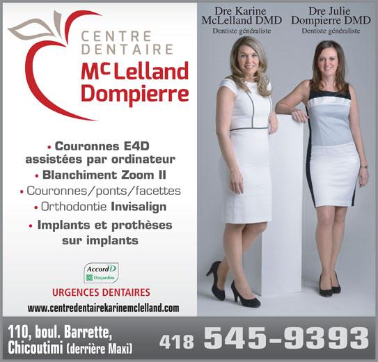 Centre Dentaire Mclelland - Dompierre (418-545-9393) - Annonce illustrée======= - Dre Julie Dre Karine Dompierre DMDMcLelland DMD Dentiste généralisteDentiste généraliste Couronnes E4D assistées par ordinateur Blanchiment Zoom II Couronnes/ponts/facettes Orthodontie Invisalign Implants et prothèses sur implants Accord URGENCES DENTAIRES www.centredentairekarinemclelland.com 110, boul. Barrette, 418 545-9393 Chicoutimi (derrière Maxi)