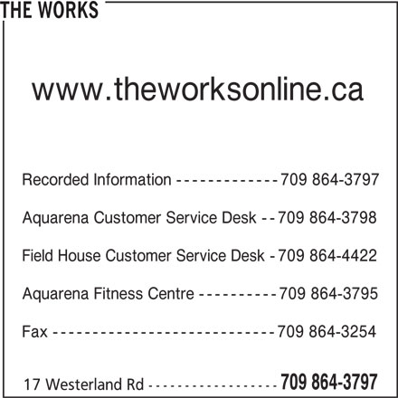 The Works (709-864-3797) - Display Ad - THE WORKS www.theworksonline.ca Recorded Information -------------709 864-3797 Aquarena Customer Service Desk --709 864-3798 Field House Customer Service Desk -709 864-4422 Aquarena Fitness Centre ----------709 864-3795 Fax ----------------------------709 864-3254 709 864-3797 17 Westerland Rd ------------------