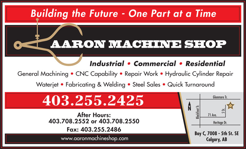 Aaron Machine Shop Ltd (403-255-2425) - Display Ad - Building the Future - One Part at a Time AARON MACHINE SHOP Industrial   Commercial   Residential General Machining   CNC Capability   Repair Work   Hydraulic Cylinder Repair Waterjet   Fabricating & Welding   Steel Sales   Quick Turnaround Glenmore Tr. 403.255.2425 5 St. 71 Ave. After Hours: Blackfoot Tr. 403.708.2552 or 403.708.2550 Heritage Dr. Fax: 403.255.2486 Bay C, 7008 - 5th St. SE www.aaronmachineshop.com Calgary, AB