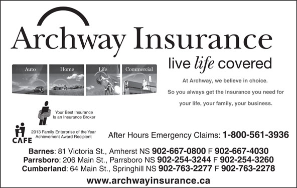 Archway Insurance (902-667-0800) - Display Ad - 902-763-2277 902-763-2278 www.archwayinsurance.ca Archway Insurance live covered life At Archway, we believe in choice. So you always get the insurance you need for your life, your family, your business. Your Best Insurance Is an Insurance Broker 2013 Family Enterprise of the Year After Hours Emergency Claims: 1-800-561-3936 Achievement Award Recipient Barnes : 81 Victoria St., Amherst NS 902-667-0800 902-667-4030 Parrsboro : 206 Main St., Parrsboro NS 902-254-3244 902-254-3260 Cumberland : 64 Main St., Springhill NS