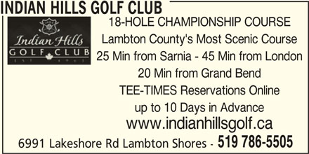 Indian Hills Golf Club (519-786-5505) - Display Ad - 6991 Lakeshore Rd Lambton Shores - 519 786-5505 INDIAN HILLS GOLF CLUB 18-HOLE CHAMPIONSHIP COURSE Lambton County's Most Scenic Course 25 Min from Sarnia - 45 Min from London 20 Min from Grand Bend TEE-TIMES Reservations Online up to 10 Days in Advance www.indianhillsgolf.ca