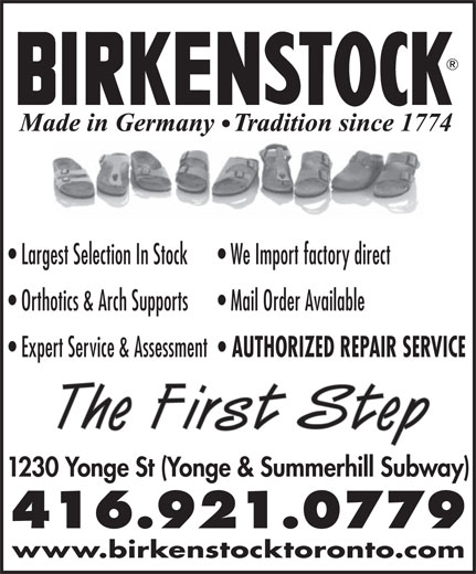 The First Step Birkenstock (416-921-0779) - Display Ad - Largest Selection In Stock We Import factory direct Orthotics & Arch Supports Mail Order Available Expert Service & Assessment AUTHORIZED REPAIR SERVICE The First Step 1230 Yonge St (Yonge & Summerhill Subway) 416.921.0779 www.birkenstocktoronto.com Largest Selection In Stock We Import factory direct Orthotics & Arch Supports Mail Order Available Expert Service & Assessment AUTHORIZED REPAIR SERVICE The First Step 1230 Yonge St (Yonge & Summerhill Subway) 416.921.0779 www.birkenstocktoronto.com