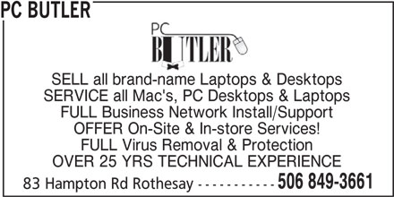 PC Butler (506-849-3661) - Display Ad - PC BUTLER SELL all brand-name Laptops & Desktops SERVICE all Mac's, PC Desktops & Laptops FULL Business Network Install/Support OFFER On-Site & In-store Services! FULL Virus Removal & Protection OVER 25 YRS TECHNICAL EXPERIENCE 506 849-3661 83 Hampton Rd Rothesay ------------