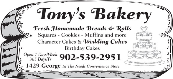Tony's Bakery (902-539-2951) - Display Ad - Tony s Bakery Fresh Homemade Breads & Rolls Squares - Cookies - Muffins and more Character Cakes & Wedding Cakes Birthday Cakes Open 7 Days/Week 902-539-2951 365 Days/Yr 1429 George In The Needs Convenience Store