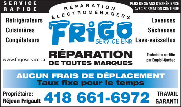 Frigo Service Enr (418-661-6972) - Annonce illustrée======= - Propriétaire: TRAVAIL 418 661-6972 GARANTI Réjean Frigault SERVICE PLUS DE 35 ANS D EXPÉRIENCE AVEC FORMATION CONTINUE RAPIDE Réfrigérateurs Laveuses Cuisinières Sécheuses Congélateurs Lave-vaisselles Technicien certifié RÉPARATION www.frigoservice.ca par Emploi-Québec DE TOUTES MARQUES AUCUN FRAIS DE DÉPLACEMENT Taux fixe pour le temps