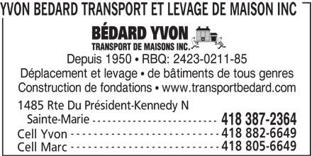 Yvon Bédard Transport et Levage de Maison Inc (418-387-2364) - Annonce illustrée======= - YVON BEDARD TRANSPORT ET LEVAGE DE MAISON INC Depuis 1950  RBQ: 2423-0211-85 Déplacement et levage  de bâtiments de tous genres Construction de fondations  www.transportbedard.com 1485 Rte Du Président-Kennedy N Sainte-Marie ------------------------- 418 387-2364 -------------------------- 418 882-6649 Cell Yvon -------------------------- 418 805-6649 Cell Marc