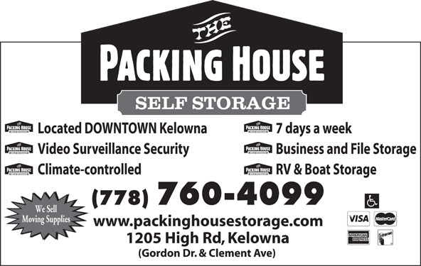 The Packing House Self Storage (250-861-3313) - Display Ad - 1205 High Rd, Kelowna Located DOWNTOWN Kelowna 7 days a week Video Surveillance Security Business and File Storage Climate-controlled RV & Boat Storage (778) 760-4099 We Sell Moving Supplies www.packinghousestorage.com (Gordon Dr. & Clement Ave)