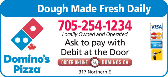 Domino's Pizza (705-254-1234) - Annonce illustrée======= - 705-254-1234 Locally Owned and Operated Ask to pay with Debit at the Door 317 Northern E Dough Made Fresh Daily