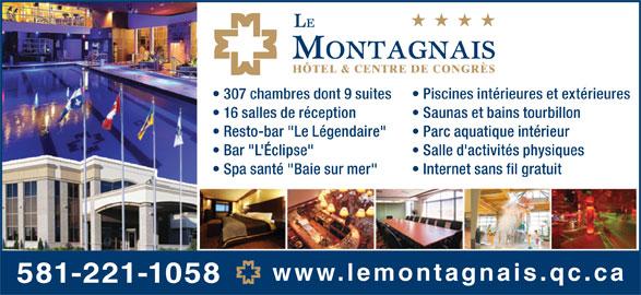 """Hôtel Le Montagnais (418-543-1521) - Annonce illustrée======= - 307 chambres dont 9 suites Piscines intérieures et extérieures 16 salles de réception Saunas et bains tourbillon Resto-bar """"Le Légendaire"""" Parc aquatique intérieur Bar """"L'Éclipse"""" Salle d'activités physiques Spa santé """"Baie sur mer"""" Internet sans fil gratuit www.lemontagnais.qc.ca 581-221-1058"""
