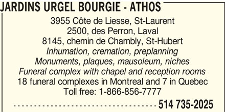 Jardins Urgel Bourgie / Athos (1-844-380-5850) - Display Ad - 8145, chemin de Chambly, St-Hubert Inhumation, cremation, preplanning Monuments, plaques, mausoleum, niches JARDINS URGEL BOURGIE - ATHOS Funeral complex with chapel and reception rooms 18 funeral complexes in Montreal and 7 in Quebec Toll free: 1-866-856-7777 ----------------------------------- 514 735-2025 JARDINS URGEL BOURGIE - ATHOS 3955 Côte de Liesse, St-Laurent 2500, des Perron, Laval