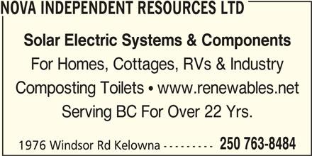Nova Independent Resources Ltd (250-763-8484) - Display Ad - NOVA INDEPENDENT RESOURCES LTD Solar Electric Systems & Components For Homes, Cottages, RVs & Industry Composting Toilets  www.renewables.net Serving BC For Over 22 Yrs. 250 763-8484 1976 Windsor Rd Kelowna ---------