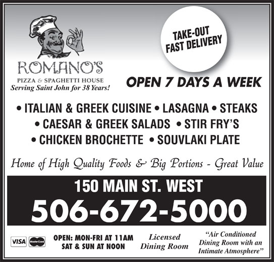 Romano's Pizza & Spaghetti House (506-672-5000) - Annonce illustrée======= - SAT & SUN AT NOON Intimate Atmosphere OPEN 7 DAYS A WEEKN7DAYSAW Serving Saint John for 38 Years! ITALIAN & GREEK CUISINE   LASAGNA   STEAKS CAESAR & GREEK SALADS    STIR FRY S CHICKEN BROCHETTE    SOUVLAKI PLATE 150 MAIN ST. WEST 506-672-5000 Air Conditioned Licensed OPEN: MON-FRI AT 11AM Dining Room with an Dining Room