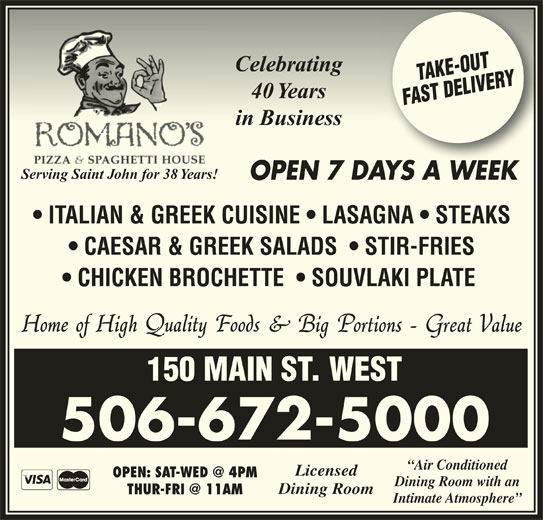 Romano's Pizza & Spaghetti House (506-672-5000) - Annonce illustrée======= - 150 MAIN ST. WEST 506-672-5000 Air Conditioned Licensed Dining Room with an Dining Room Intimate Atmosphere in Businessin Business Serving Saint John for 38 Years! OPEN 7 DAYS A WEEKAYSAWEEK ITALIAN & GREEK CUISINE   LASAGNA   STEAKS CAESAR & GREEK SALADS    STIR-FRIES CHICKEN BROCHETTE    SOUVLAKI PLATE CelebratingCelebrating 40 Years40 Years