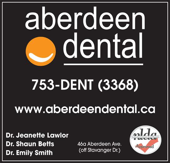 Aberdeen Dental (709-753-3368) - Display Ad - www.aberdeendental.ca Dr. Jeanette Lawlor 46a Aberdeen Ave. 753-DENT (3368) 753-DENT (3368) www.aberdeendental.ca Dr. Jeanette Lawlor 46a Aberdeen Ave. Dr. Shaun Betts (off Stavanger Dr.) Dr. Emily Smith Dr. Shaun Betts (off Stavanger Dr.) Dr. Emily Smith