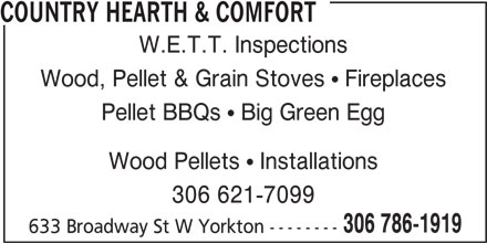 Country Hearth & Comfort (306-786-1919) - Display Ad - COUNTRY HEARTH & COMFORT W.E.T.T. Inspections Wood, Pellet & Grain Stoves  Fireplaces Pellet BBQs  Big Green Egg Wood Pellets  Installations 306 621-7099 306 786-1919 633 Broadway St W Yorkton --------