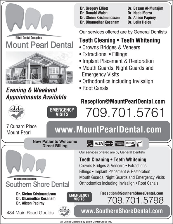 Mount Pearl Dental (709-364-3663) - Display Ad - Dr. Gregory Elliott Dr. Basam Al-Munajim Dr. Donald Walsh Dr. Nada Merza Dr. Steinn Kristmundsson Dr. Alison Papirny Dr. Dhamodhar Kosanam Dr. Leila Helou Our services offered are by General Dentists Teeth Cleaning   Teeth Whitening Mount Pearl Dental Crowns Bridges & Veneers Extractions    Fillings Implant Placement & Restoration Mouth Guards, Night Guards and Emergency Visits Orthodontics including Invisalign Root Canals Evening & Weekend Appointments Available EMERGENCY VISITS 709.701.5761 7 Cunard Place www.MountPearlDental.com Mount Pearl New Patients Welcome Direct Billing Our services offered are by General Dentists Teeth Cleaning   Teeth Whitening Crowns Bridges & Veneers   Extractions Fillings   Implant Placement & Restoration Mouth Guards, Night Guards and Emergency Visits Orthodontics including Invisalign   Root Canals Southern Shore Dental Dr. Steinn Kristmundsson EMERGENCY Dr. Dhamodhar Kosanam VISITS 709.701.5798 Dr. Alison Papirny www.SouthernShoreDental.com 484 Main Road Goulds All Clinics Operated by Elliott Dental Group Inc.