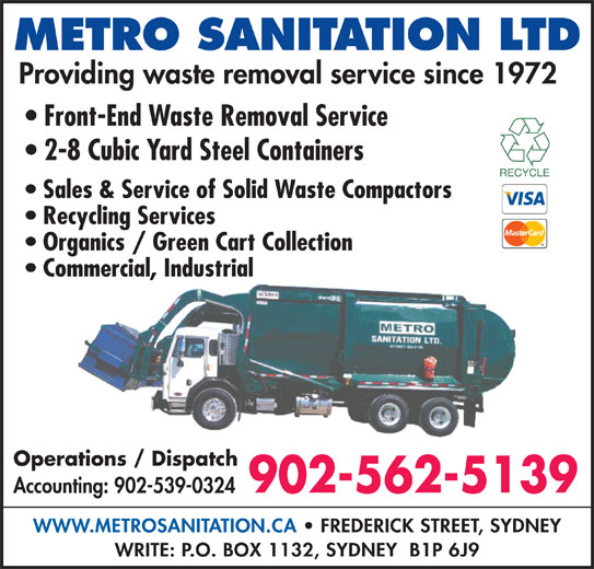 Metro Sanitation Ltd (902-562-5139) - Display Ad - Sales & Service of Solid Waste Compactors Recycling Services Organics / Green Cart Collection Commercial, Industrial Operations / Dispatch 902-562-5139 Accounting: 902-539-0324 WWW.METROSANITATION.CA   FREDERICK STREET, SYDNEY WRITE: P.O. BOX 1132, SYDNEY  B1P 6J9 METRO SANITATION LTD Front-End Waste Removal Service 2-8 Cubic Yard Steel Containers Providing waste removal service since 1972