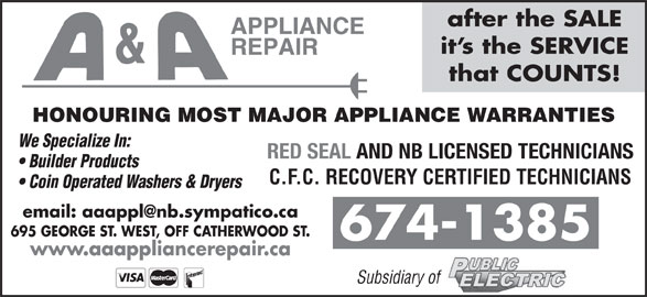 A & A Appliance Repair (506-674-1385) - Display Ad - after the SALE it s the SERVICE that COUNTS! HONOURING MOST MAJOR APPLIANCE WARRANTIES We Specialize In: RED SEAL AND NB LICENSED TECHNICIANS Builder Products C.F.C. RECOVERY CERTIFIED TECHNICIANS Coin Operated Washers & Dryers 695 GEORGE ST. WEST, OFF CATHERWOOD ST. 674-1385 Subsidiary of www.aaappliancerepair.ca