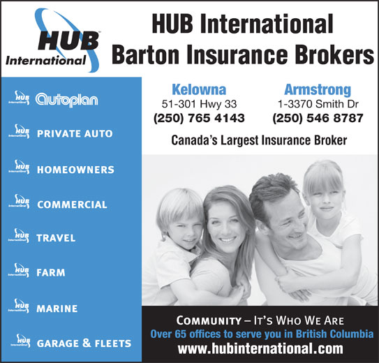 HUB International Barton Insurance Brokers (250-765-4143) - Display Ad - Barton Insurance Brokers Kelowna Armstrong 51-301 Hwy 33 1-3370 Smith Dr HUB International (250) 765 4143 (250) 546 8787 Canada s Largest Insurance Broker Over 65 offices to serve you in British Columbia
