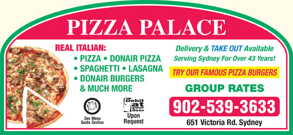 Pizza Palace (902-539-3633) - Annonce illustrée======= - PIZZA PALACE REAL ITALIAN: Delivery & TAKE OUT Available Serving Sydney For Over 43 Years! PIZZA   DONAIR PIZZA SPAGHETTI   LASAGNA TRY OUR FAMOUS PIZZA BURGERS DONAIR BURGERS & MUCH MORE GROUP RATES 902-539-3633 Upon See Menu Request Guide Section 651 Victoria Rd. Sydney