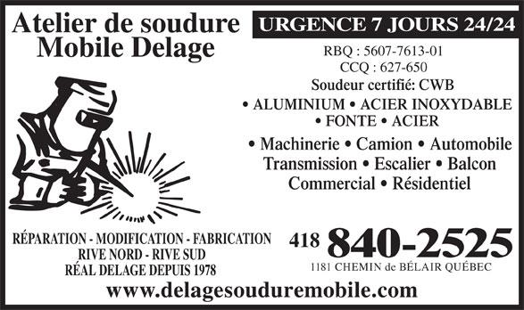 Atelier De Soudure Mobile Delage (418-840-2525) - Annonce illustrée======= - URGENCE 7 JOURS 24/24 Atelier de soudure RBQ : 5607-7613-01 Mobile Delage CCQ : 627-650 Soudeur certifié: CWB ALUMINIUM   ACIER INOXYDABLE FONTE   ACIER Machinerie   Camion   Automobile Transmission   Escalier   Balcon Commercial   Résidentiel RÉAL DELAGE DEPUIS 1978 www.delagesouduremobile.com RÉPARATION - MODIFICATION - FABRICATION 418 840-2525 RIVE NORD - RIVE SUD 1181 CHEMIN de BÉLAIR QUÉBEC