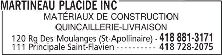 Martineau Placide Inc (418-881-3171) - Annonce illustrée======= - MARTINEAU PLACIDE INC MATÉRIAUX DE CONSTRUCTION QUINCAILLERIE-LIVRAISON 418 881-3171 120 Rg Des Moulanges (St-Apollinaire) - 111 Principale Saint-Flavien ---------- 418 728-2075