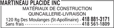Placide Martineau Inc (418-881-3171) - Annonce illustrée======= - MARTINEAU PLACIDE INC QUINCAILLERIE-LIVRAISON 418 881-3171 120 Rg Des Moulanges (St-Apollinaire) - Sans frais --------------------------- 418 561-1809 MARTINEAU PLACIDE INC MATÉRIAUX DE CONSTRUCTION QUINCAILLERIE-LIVRAISON 418 881-3171 120 Rg Des Moulanges (St-Apollinaire) - Sans frais --------------------------- 418 561-1809 MATÉRIAUX DE CONSTRUCTION
