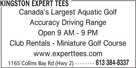 Kingston Expert Tees (613-384-8337) - Display Ad - KINGSTON EXPERT TEES Canada's Largest Aquatic Golf Accuracy Driving Range Open 9 AM - 9 PM Club Rentals - Miniature Golf Course www.experttees.com 613 384-8337 1165 Collins Bay Rd (Hwy 2) --------