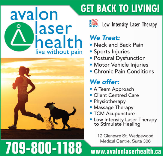 Avalon Laser Health Physiotherapy & Wellness (709-753-0155) - Display Ad - live without pain Postural Dysfunction Motor Vehicle Injuries Chronic Pain Conditions We offer: A Team Approach Client Centred Care Physiotherapy Massage Therapy TCM Acupuncture Low Intensity Laser Therapy to Stimulate Healing 12 Gleneyre St. Wedgewood Medical Centre, Suite 306 709-800-1188 www.avalonlaserhealth.ca GET BACK TO LIVING! avalon Low Intensity Laser Therapy laser We Treat: Neck and Back Pain health Sports Injuries