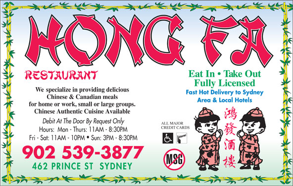 Hong Fa Restaurant (902-539-3877) - Annonce illustrée======= - Eat In   Take Out Fully Licensed Chinese Authentic Cuisine Available Debit At The Door By Request Only for home or work, small or large groups. ALL MAJOR CREDIT CARDS Hours:  Mon - Thurs: 11AM - 8:30PM Fri - Sat: 11AM - 10PM  Sun: 3PM - 8:30PM 902 539-3877 We  specialize in providing delicious Fast Hot Delivery to Sydney Chinese & Canadian meals Area & Local Hotels