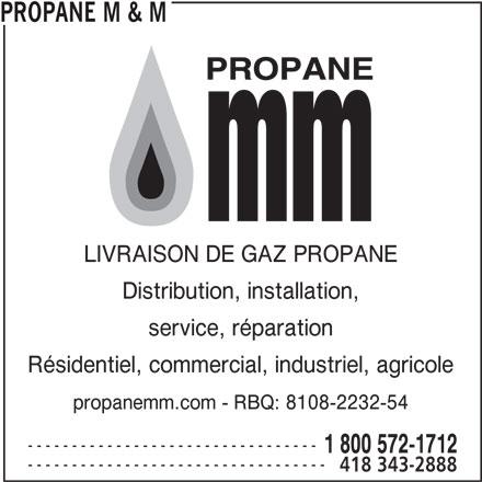 Propane M & M (418-343-2888) - Annonce illustrée======= - PROPANE M & M LIVRAISON DE GAZ PROPANE Distribution, installation, service, réparation Résidentiel, commercial, industriel, agricole propanemm.com - RBQ: 8108-2232-54 --------------------------------- 1 800 572-1712 ---------------------------------- 418 343-2888
