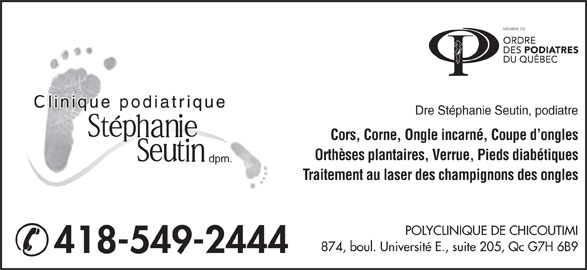Stephanie Seutin Clinique Podiatrique (418-549-2444) - Annonce illustrée======= - Dre Stéphanie Seutin, podiatre Cors, Corne, Ongle incarné, Coupe d ongles Orthèses plantaires, Verrue, Pieds diabétiques dpm. Traitement au laser des champignons des ongles POLYCLINIQUE DE CHICOUTIMI 874, boul. Université E., suite 205, Qc G7H 6B9 418-549-2444