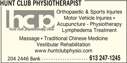 Hunt Club Physiotherapy Clinic (613-247-1245) - Display Ad - HUNT CLUB PHYSIOTHERAPIST Orthopaedic & Sports InjuriesOrth Motor Vehicle Injuries  Acupuncture - Physiotherapy Lymphedema Treatment Massage  Traditional Chinese Medicine Vestibular Rehabilitation www.huntclubphysio.com 613 247-1245 204 2446 Bank --------------------