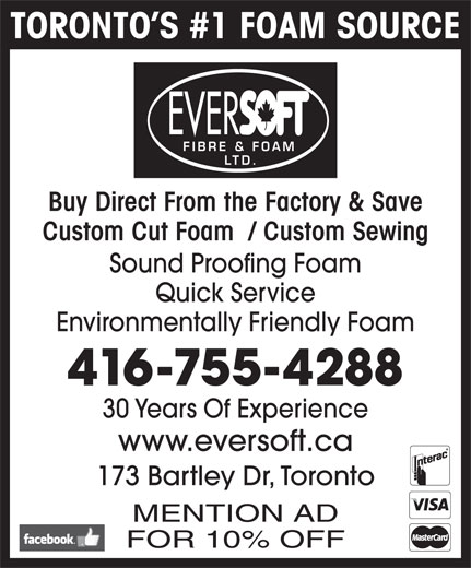 Eversoft Fibre & Foam Ltd (416-755-4288) - Display Ad - TORONTO S #1 FOAM SOURCE EVER FIBRE & FOAM LTD. Buy Direct From the Factory & Save Custom Cut Foam  / Custom Sewing Sound Proofing Foam Quick Service Environmentally Friendly Foam 416-755-4288 30 Years Of Experience www.eversoft.ca 173 Bartley Dr, Toronto MENTION AD FOR 10% OFF TORONTO S #1 FOAM SOURCE EVER FIBRE & FOAM LTD. Buy Direct From the Factory & Save Custom Cut Foam  / Custom Sewing Sound Proofing Foam Quick Service Environmentally Friendly Foam 416-755-4288 30 Years Of Experience www.eversoft.ca 173 Bartley Dr, Toronto MENTION AD FOR 10% OFF