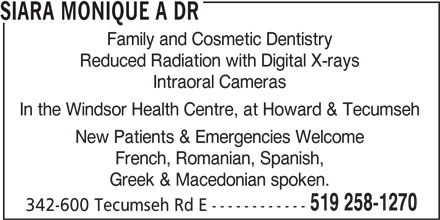 Siara Monique A Dr (519-258-1270) - Display Ad - SIARA MONIQUE A DR Family and Cosmetic Dentistry Reduced Radiation with Digital X-rays Intraoral Cameras In the Windsor Health Centre, at Howard & Tecumseh New Patients & Emergencies Welcome French, Romanian, Spanish, Greek & Macedonian spoken. 519 258-1270 342-600 Tecumseh Rd E ------------